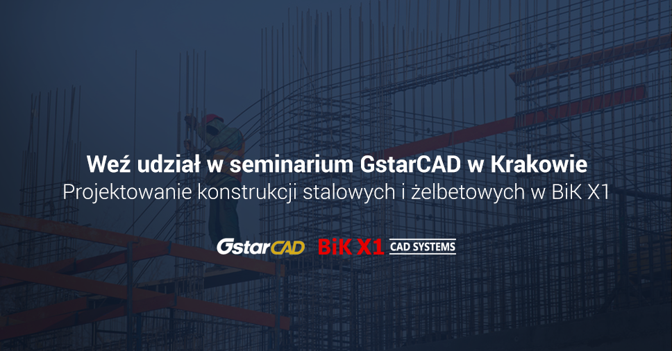 Seminarium GstarCAD w Krakowie: Projektowanie konstrukcji stalowych i żelbetowych w BiK X1