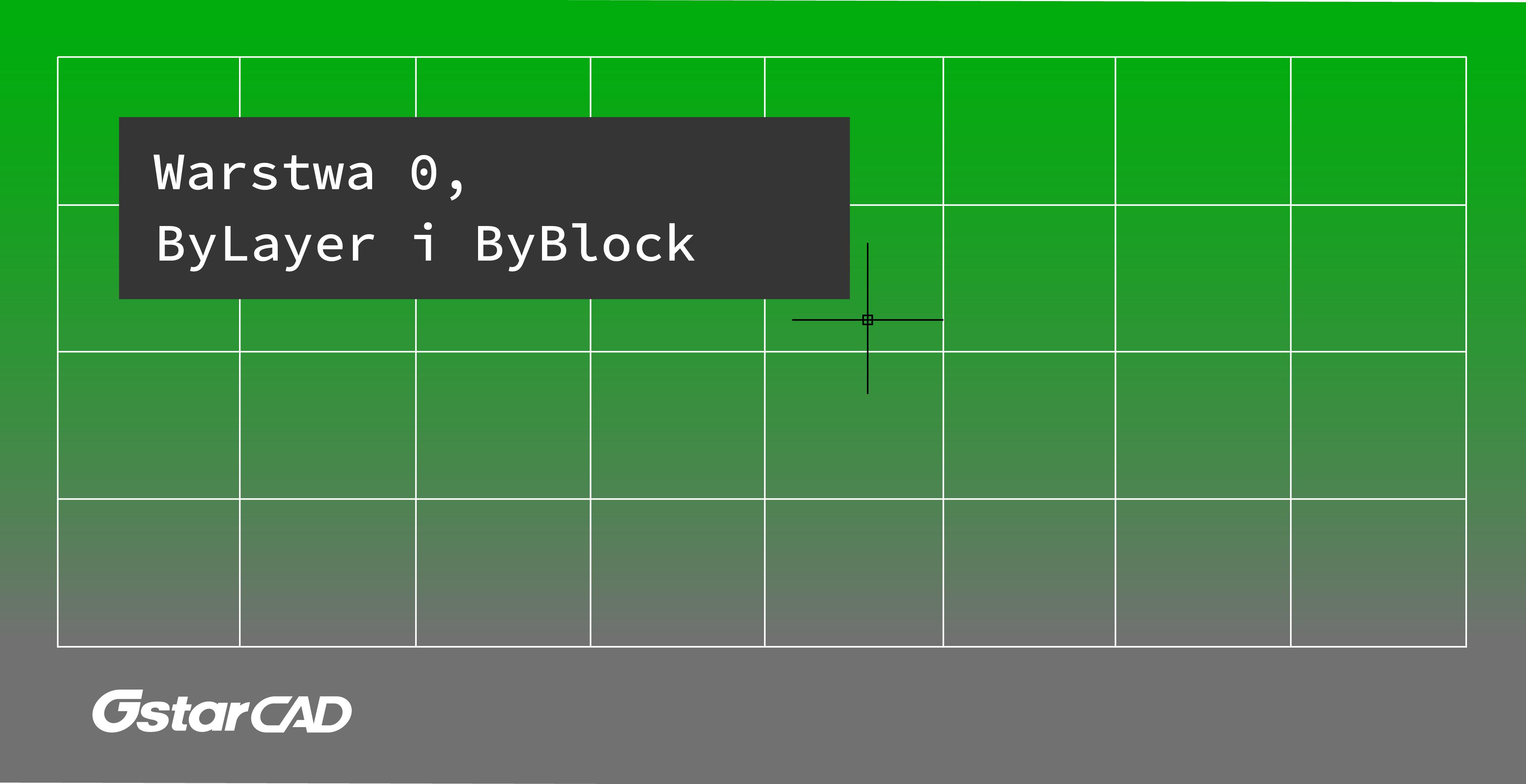 Poradnik: Warstwa 0, ByLayer i ByBlock w GstarCAD