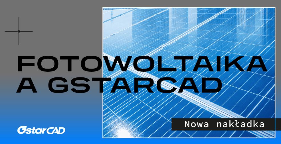 Projekty instalacji fotowoltaicznych z GstarCAD - Zautomatyzuj i przyśpiesz proces projektowy dzięki dedykowanym aplikacjom